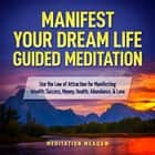 Manifest Your Dream Life Guided Meditation - Use the Law of Attraction for Manifesting Wealth, Success, Money, Health, Abundance, & Love audiobook by