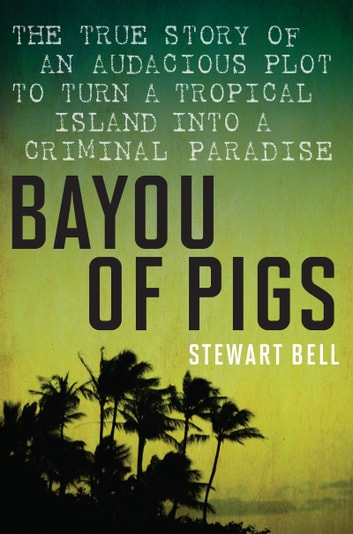 Bayou Of Pigs - The True Story of an Audacious Plot to Turn a Tropical Island into a Criminal Paradise ebook by Stewart Bell