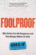 Foolproof - Why Safety Can Be Dangerous and How Danger Makes Us Safe ebook by Greg Ip
