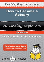 How to Become a Actuary - How to Become a Actuary ebook by Garnet Hollis