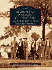 Remembering Arkansas Confederates and the 1911 Little Rock Veterans Reunion ebook by Ray Hanley, Steven G. Hanley