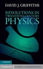 Revolutions in Twentieth-Century Physics ebook by David J. Griffiths