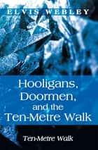 Hooligans, Doormen, and the Ten-Metre Walk - Ten-Metre Walk ebook by Elvis Webley