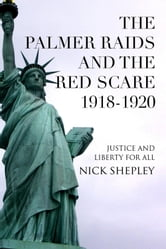 The Palmer Raids and the Red Scare: 1918-1920 - Justice and Liberty for All ebook by Nick Shepley