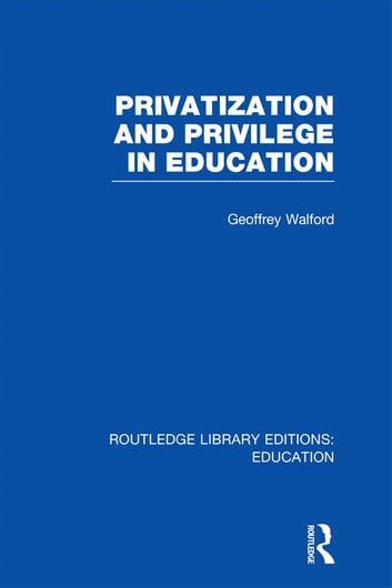 Privatization and Privilege in Education (RLE Edu L) ebook by Geoffrey Walford