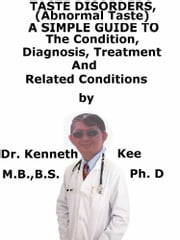 Taste Disorders, (Abnormal Taste) A Simple Guide To The Condition, Diagnosis, Treatment And Related Conditions ebook by Kenneth Kee