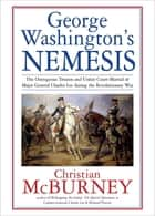 George Washington's Nemesis - The Outrageous Treason and Unfair Court-Martial of Major General Charles Lee during the Revolutionary War ebook by Christian McBurney
