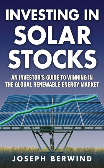 Investing in Solar Stocks: What You Need to Know to Make Money in the Global Renewable Energy Market ebook by Joseph Berwind