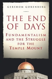 The End of Days - Fundamentalism and the Struggle for the Temple Mount ebook by Gershom Gorenberg