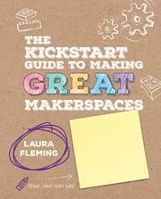 The Kickstart Guide to Making GREAT Makerspaces ebook by Laura Fleming