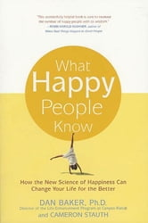 What Happy People Know - How the New Science of Happiness Can Change Your Life for the Better ebook by Dan Baker,Cameron Stauth