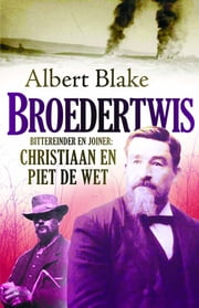 Broedertwis - Bittereinder en joiner: Christiaan en Piet de Wet ebook by Albert Blake
