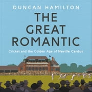The Great Romantic - Cricket and the golden age of Neville Cardus audiobook by Duncan Hamilton