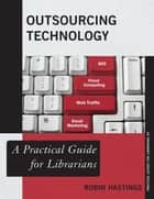 Outsourcing Technology - A Practical Guide for Librarians ebook by Robin Hastings