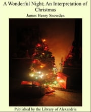 A Wonderful Night; An Interpretation of Christmas ebook by James Henry Snowden