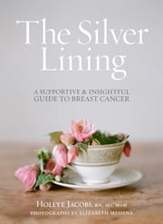 The Silver Lining - A Supportive and Insightful Guide to Breast Cancer ebook by Hollye Jacobs, RN, MS, MSW,Elizabeth Messina