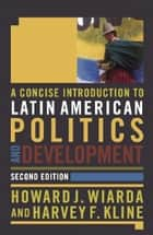 A Concise Introduction to Latin American Politics and Development ebook by Howard J. Wiarda, Harvey F. Kline