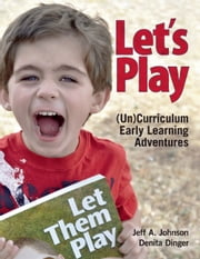 Let's Play - (Un)Curriculum Early Learning Adventures ebook by Jeff  A. Johnson,Denita Dinger