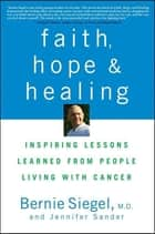 Faith, Hope and Healing - Inspiring Lessons Learned from People Living with Cancer ebook by Bernie Siegel, Jennifer Sander