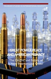Great Power Peace and American Primacy - The Origins and Future of a New International Order ebook by J. Baron