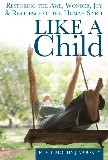 Like a Child - Restoring the Awe, Wonder, Joy and Resiliency of the Human Spirit ebook by Mooney,Rev. Timothy J.