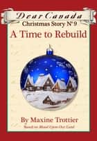 Dear Canada Christmas Story No. 9: A Time to Rebuild ebook by Maxine Trottier