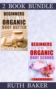 "(2 Book Bundle) ""Beginners Guide To Organic Body Butter"" & ""Beginners Guide To Organic Body Scrubs"" - Skin Care 101, #5 ebook by Ruth Baker"