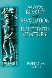 Maya Revolt and Revolution in the Eighteenth Century ebook by Robert W. Patch