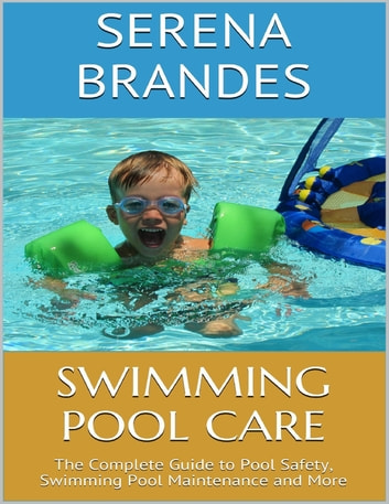 Swimming Pool Care: The Complete Guide to Pool Safety, Swimming Pool  Maintenance and More