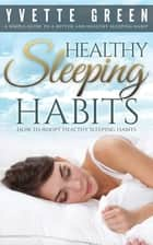 Healthy Sleeping Habits: How to Adopt Healthy Sleeping Habits ebook by Yvette Green