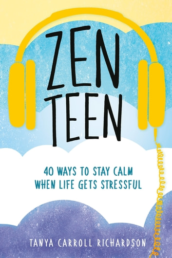 Zen Teen - 40 Ways to Stay Calm When Life Gets Stressful ebook by Tanya Carroll Richardson