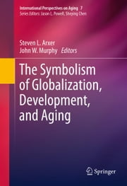 The Symbolism of Globalization, Development, and Aging ebook by Steven L. Arxer,John W. Murphy