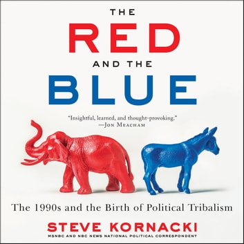 The Red and the Blue - The 1990s and the Birth of Political Tribalism audiobook by Steve Kornacki