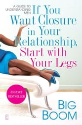 If You Want Closure in Your Relationship, Start with Your Legs - A Guide to Understanding Men ebook by Big Boom