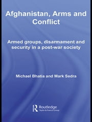 Afghanistan, Arms and Conflict - Armed Groups, Disarmament and Security in a Post-War Society ebook by Michael Vinay Bhatia,Mark Sedra