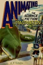Animating the Science Fiction Imagination ebook by J.P. Telotte
