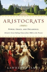 Aristocrats - Power, Grace, and Decadence: Britain's Great Ruling Classes from 1066 to the Present ebook by Lawrence James