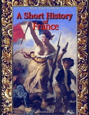 A Short History of France: Illustrated ebook by Mary Platt Parmele