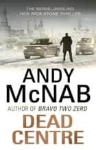 Dead Centre - (Nick Stone Book 14) ebook by Andy McNab