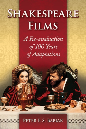 Shakespeare Films - A Re-evaluation of 100 Years of Adaptations ebook by Peter E.S. Babiak