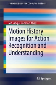 Motion History Images for Action Recognition and Understanding ebook by Md. Atiqur Rahman Ahad