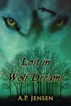 Lost in Wolf Dreams ebook by A. P. Jensen