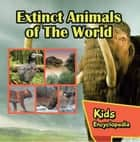 Extinct Animals of The World Kids Encyclopedia - Wildlife Books for Kids ebook by Baby Professor