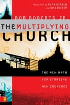 The Multiplying Church - The New Math for Starting New Churches ebook by Bob Roberts  Jr., Alan Hirsch and Ed Stetzer