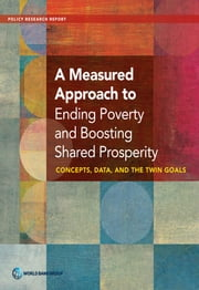 A Measured Approach to Ending Poverty and Boosting Shared Prosperity - Concepts, Data, and the Twin Goals ebook by World Bank