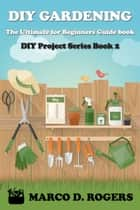 DIY Gardening : The Ultimate for Beginners Guide book - DIY Project Series, #2 ebook by Marco D. Rogers