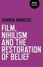 Film, Nihilism and the Restoration of Belief ebook by Darren Ambrose