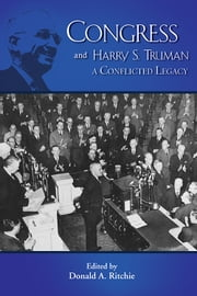 Congress and Harry S. Truma - A Conflicted Legacy ebook by Donald A. Ritchie,Michael J. Devine,Senator George S. McGovern,Ken Hechler,Raymond W. Smock,Richard S. Conley,Raymond H. Geselbracht,Alonzo L. Hamby,Robert P. Watson,Robert David Johnson,Susan M. Hartmann,Louis Fisher,Burton I. Kaufman