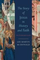 The Story of Jesus in History and Faith - An Introduction ebook by Lee Martin McDonald