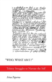 """Who, What Am I?"" - Tolstoy Struggles to Narrate the Self ebook by Irina Paperno"